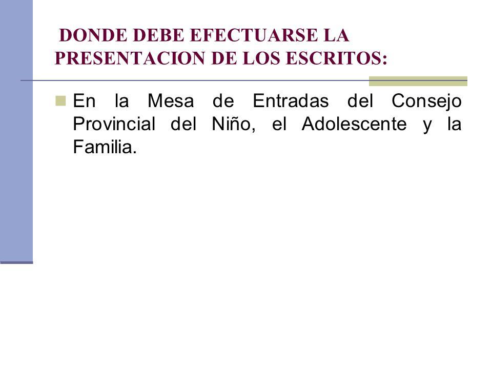 DONDE DEBE EFECTUARSE LA PRESENTACION DE LOS ESCRITOS: En la Mesa de Entradas del Consejo Provincial del Niño, el Adolescente y la Familia.
