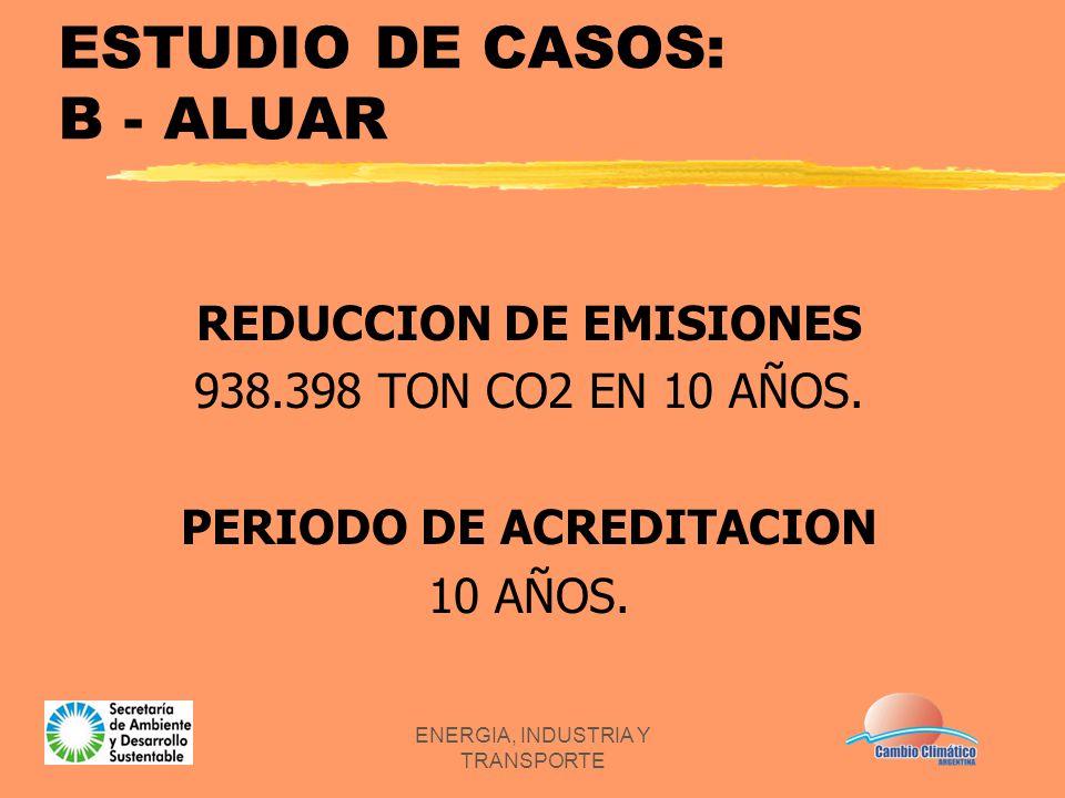 ENERGIA, INDUSTRIA Y TRANSPORTE ESTUDIO DE CASOS: B - ALUAR REDUCCION DE EMISIONES 938.398 TON CO2 EN 10 AÑOS. PERIODO DE ACREDITACION 10 AÑOS.