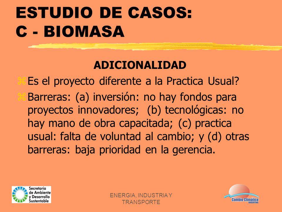 ENERGIA, INDUSTRIA Y TRANSPORTE ESTUDIO DE CASOS: C - BIOMASA ADICIONALIDAD zEs el proyecto diferente a la Practica Usual? zBarreras: (a) inversión: n
