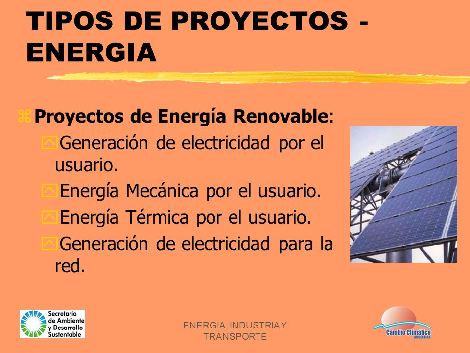 ENERGIA, INDUSTRIA Y TRANSPORTE TIPOS DE PROYECTOS - ENERGIA zProyectos de Energía Renovable: yGeneración de electricidad por el usuario. yEnergía Mec