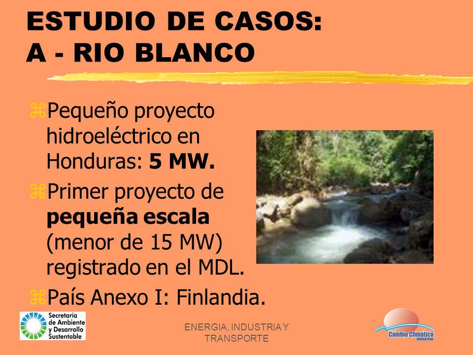 ENERGIA, INDUSTRIA Y TRANSPORTE ESTUDIO DE CASOS: A - RIO BLANCO zPequeño proyecto hidroeléctrico en Honduras: 5 MW. zPrimer proyecto de pequeña escal