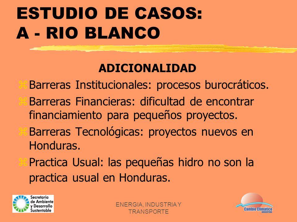 ENERGIA, INDUSTRIA Y TRANSPORTE ESTUDIO DE CASOS: A - RIO BLANCO ADICIONALIDAD zBarreras Institucionales: procesos burocráticos. zBarreras Financieras