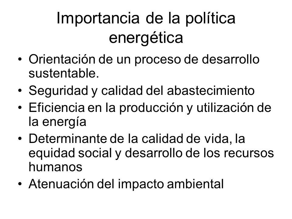 Importancia de la política energética Orientación de un proceso de desarrollo sustentable. Seguridad y calidad del abastecimiento Eficiencia en la pro