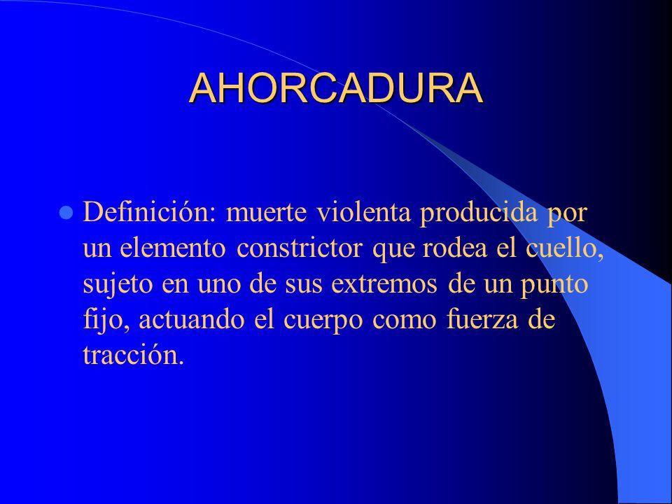 AHORCADURA Definición: muerte violenta producida por un elemento constrictor que rodea el cuello, sujeto en uno de sus extremos de un punto fijo, actuando el cuerpo como fuerza de tracción.