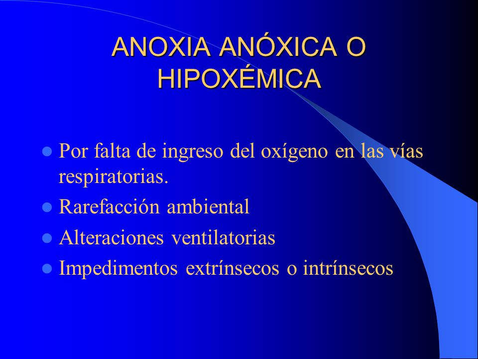 ANOXIA ANÓXICA O HIPOXÉMICA Por falta de ingreso del oxígeno en las vías respiratorias. Rarefacción ambiental Alteraciones ventilatorias Impedimentos