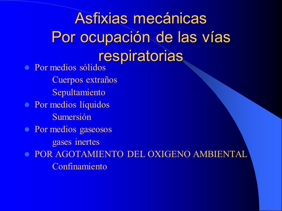 Asfixias mecánicas Por ocupación de las vías respiratorias Por medios sólidos Cuerpos extraños Sepultamiento Por medios líquidos Sumersión Por medios