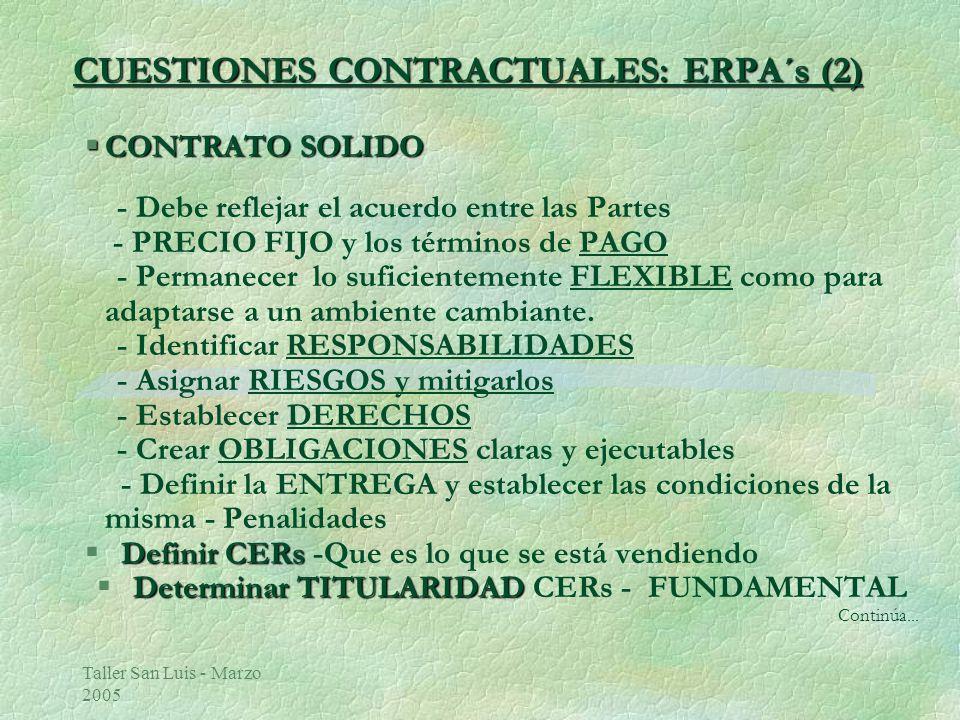 Taller San Luis - Marzo 2005 CUESTIONES CONTRACTUALES: ERPA´s (2) §CONTRATO SOLIDO - Debe reflejar el acuerdo entre las Partes - PRECIO FIJO y los términos de PAGO - Permanecer lo suficientemente FLEXIBLE como para adaptarse a un ambiente cambiante.