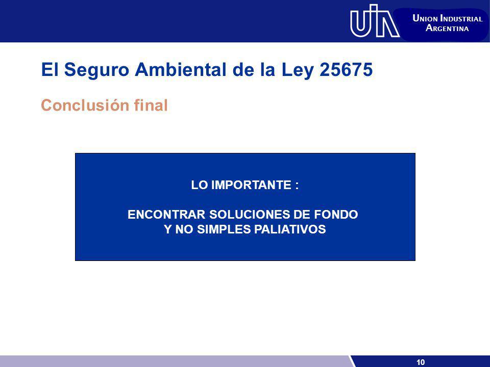 10 U NION I NDUSTRIAL A RGENTINA El Seguro Ambiental de la Ley 25675 Conclusión final LO IMPORTANTE : ENCONTRAR SOLUCIONES DE FONDO Y NO SIMPLES PALIATIVOS
