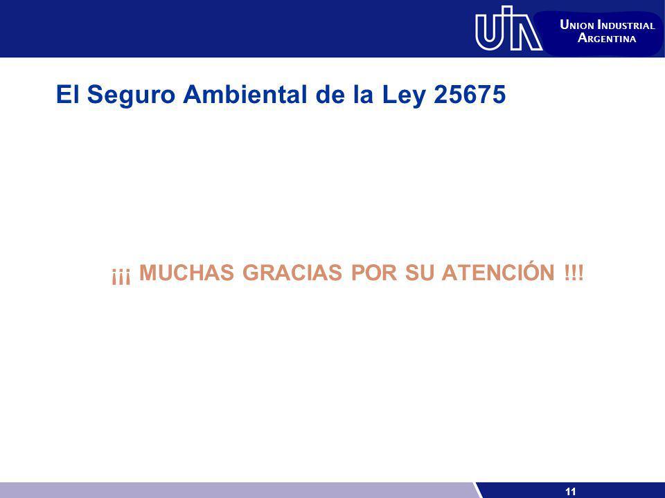 11 U NION I NDUSTRIAL A RGENTINA El Seguro Ambiental de la Ley 25675 ¡¡¡ MUCHAS GRACIAS POR SU ATENCIÓN !!!