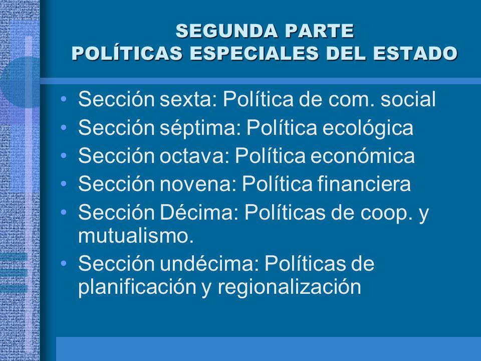 SEGUNDA PARTE POLÍTICAS ESPECIALES DEL ESTADO Sección sexta: Política de com. social Sección séptima: Política ecológica Sección octava: Política econ
