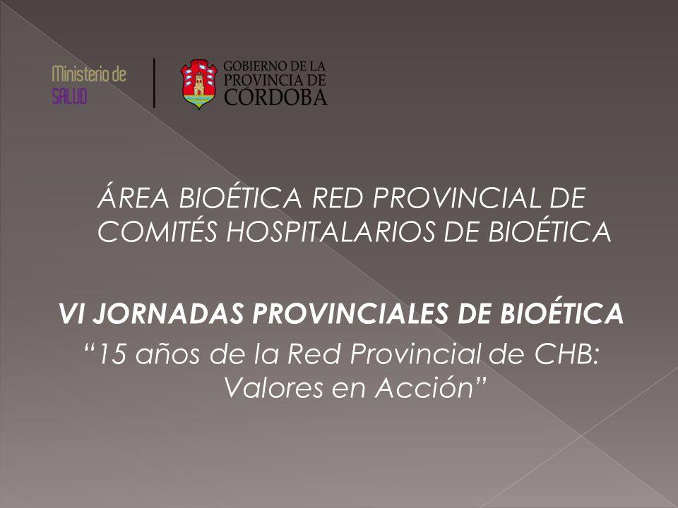 ÁREA BIOÉTICA RED PROVINCIAL DE COMITÉS HOSPITALARIOS DE BIOÉTICA VI JORNADAS PROVINCIALES DE BIOÉTICA 15 años de la Red Provincial de CHB: Valores en