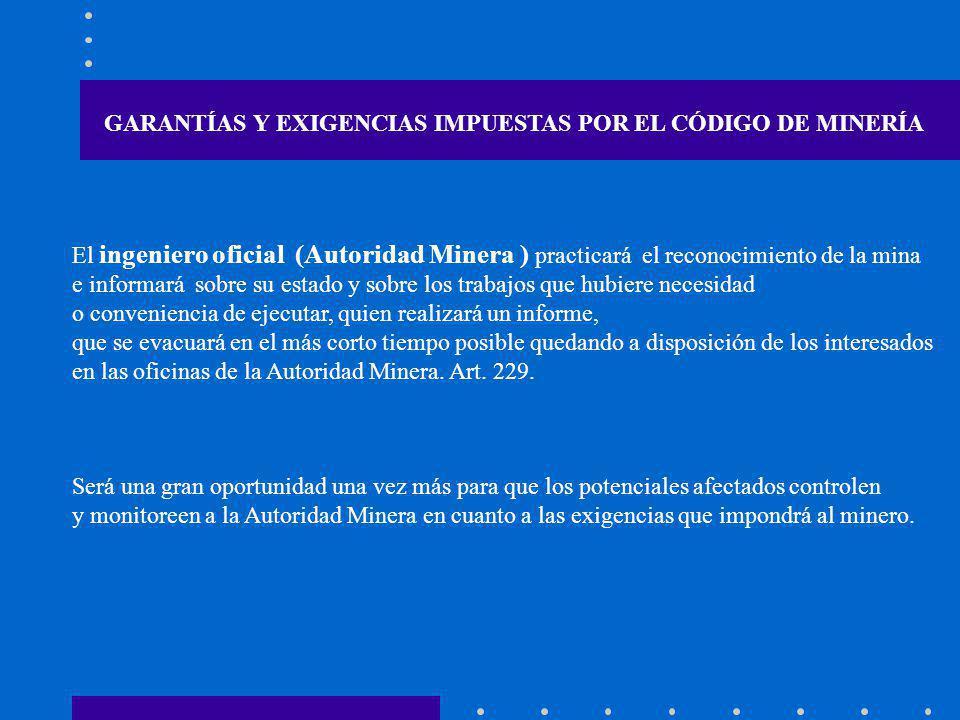 GARANTÍAS Y EXIGENCIAS IMPUESTAS POR EL CÓDIGO DE MINERÍA El ingeniero oficial (Autoridad Minera ) practicará el reconocimiento de la mina e informará