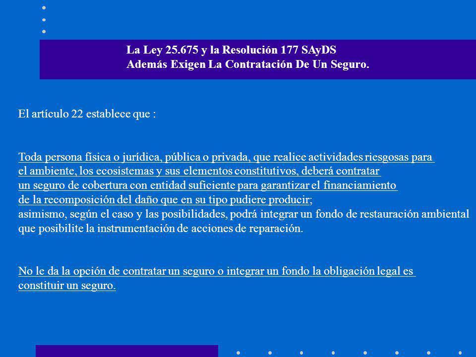 La Ley 25.675 y la Resolución 177 SAyDS Además Exigen La Contratación De Un Seguro. El artículo 22 establece que : Toda persona física o jurídica, púb