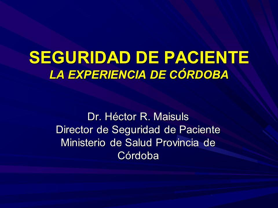 SEGURIDAD DE PACIENTE LA EXPERIENCIA DE CÓRDOBA Dr. Héctor R. Maisuls Director de Seguridad de Paciente Ministerio de Salud Provincia de Córdoba