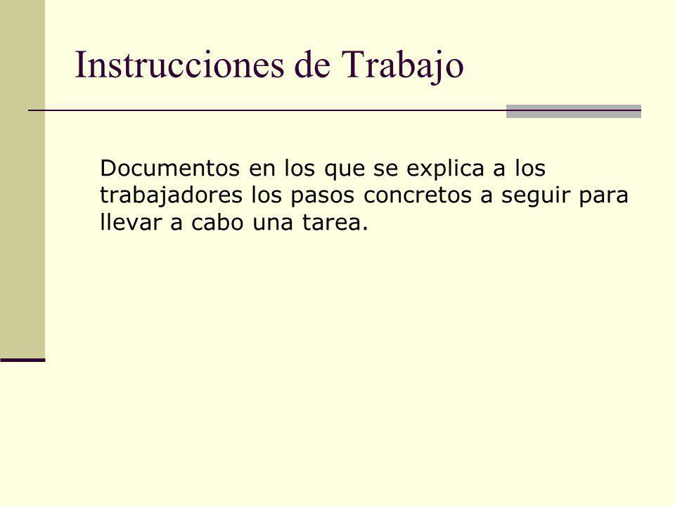 Instrucciones de Trabajo Documentos en los que se explica a los trabajadores los pasos concretos a seguir para llevar a cabo una tarea.