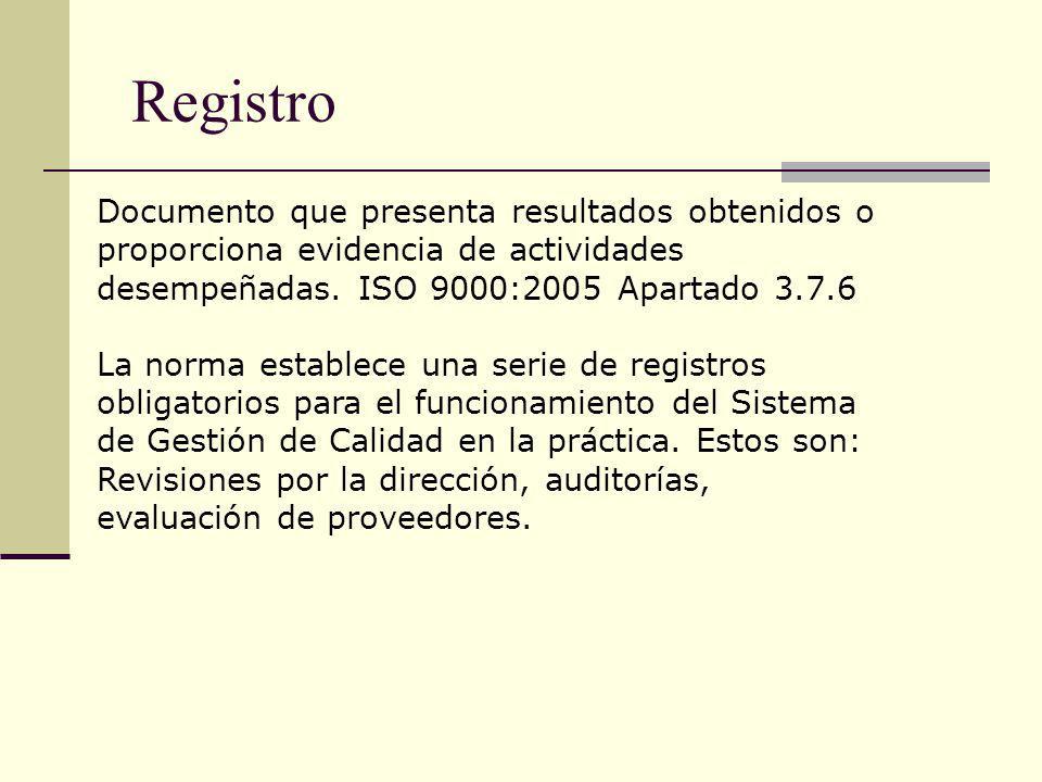 Registro Documento que presenta resultados obtenidos o proporciona evidencia de actividades desempeñadas. ISO 9000:2005 Apartado 3.7.6 La norma establ