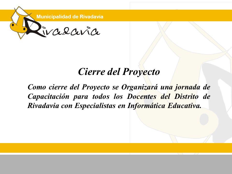 Municipalidad de Rivadavia Cierre del Proyecto Como cierre del Proyecto se Organizará una jornada de Capacitación para todos los Docentes del Distrito de Rivadavia con Especialistas en Informática Educativa.