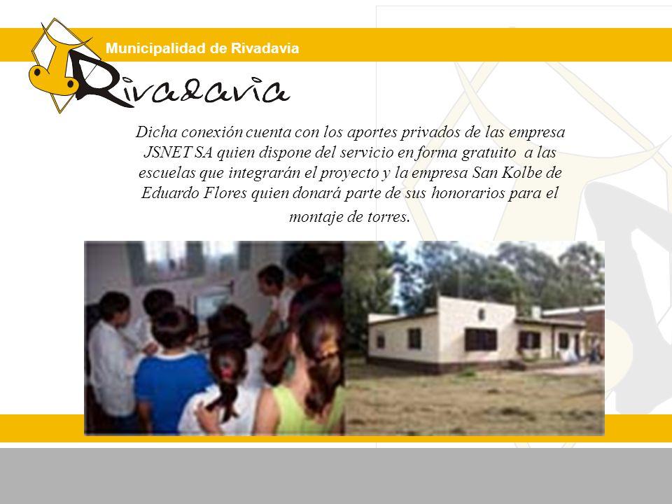 Municipalidad de Rivadavia Dicha conexión cuenta con los aportes privados de las empresa JSNET SA quien dispone del servicio en forma gratuito a las escuelas que integrarán el proyecto y la empresa San Kolbe de Eduardo Flores quien donará parte de sus honorarios para el montaje de torres.