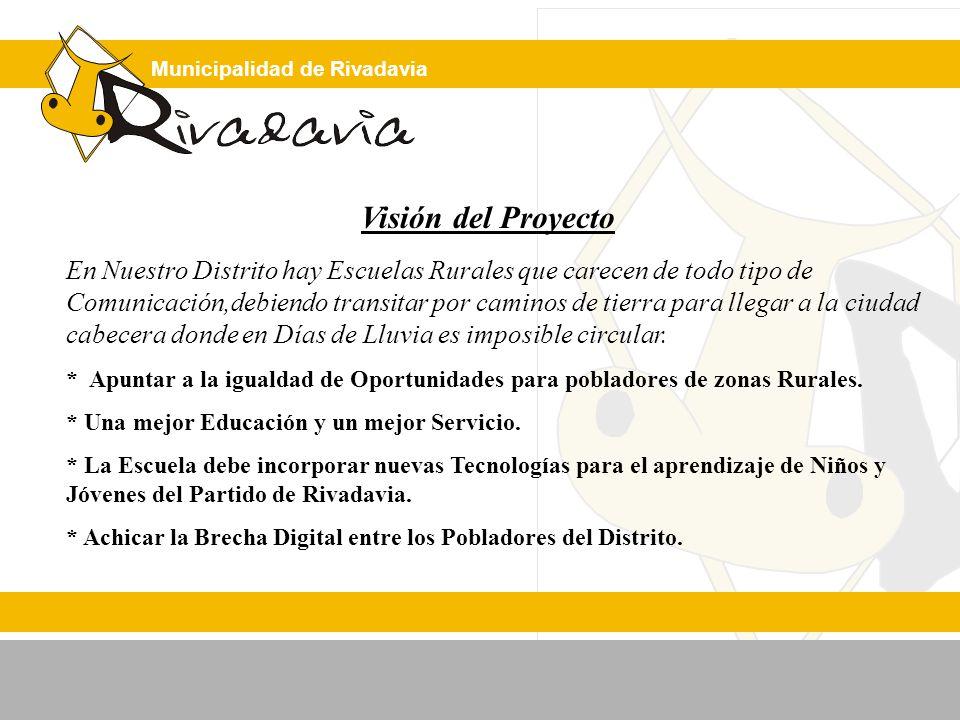 Municipalidad de Rivadavia Visión del Proyecto En Nuestro Distrito hay Escuelas Rurales que carecen de todo tipo de Comunicación,debiendo transitar por caminos de tierra para llegar a la ciudad cabecera donde en Días de Lluvia es imposible circular.
