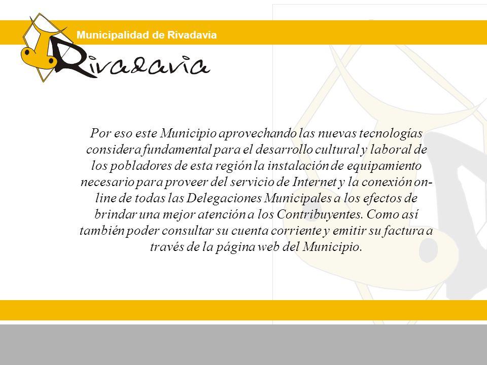 Municipalidad de Rivadavia Por eso este Municipio aprovechando las nuevas tecnologías considera fundamental para el desarrollo cultural y laboral de los pobladores de esta región la instalación de equipamiento necesario para proveer del servicio de Internet y la conexión on- line de todas las Delegaciones Municipales a los efectos de brindar una mejor atención a los Contribuyentes.