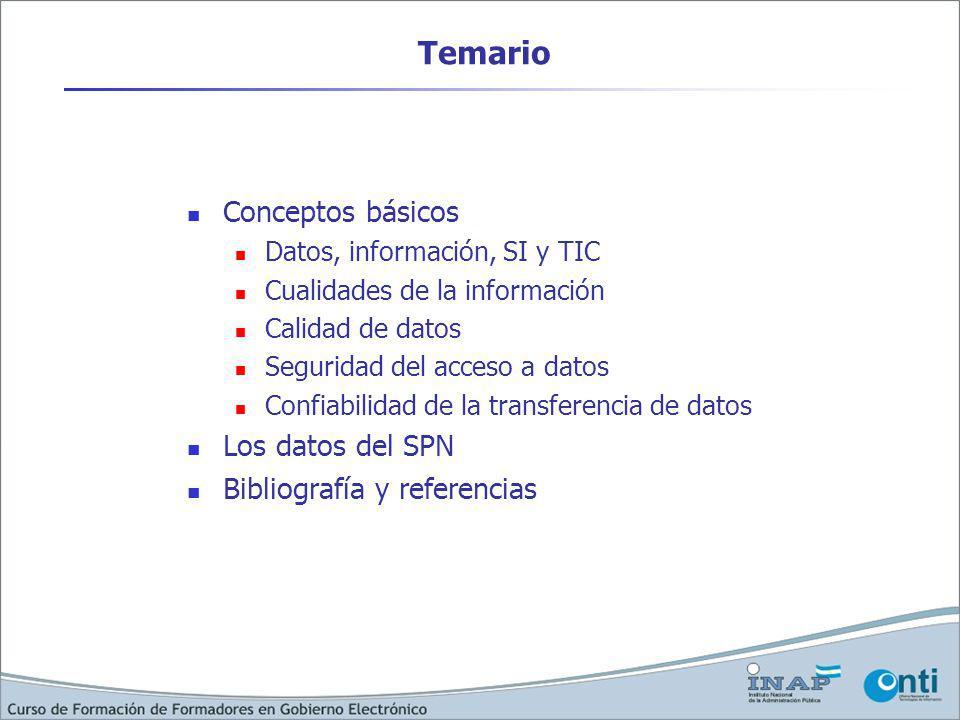 Temario Conceptos básicos Datos, información, SI y TIC Cualidades de la información Calidad de datos Seguridad del acceso a datos Confiabilidad de la transferencia de datos Los datos del SPN Bibliografía y referencias