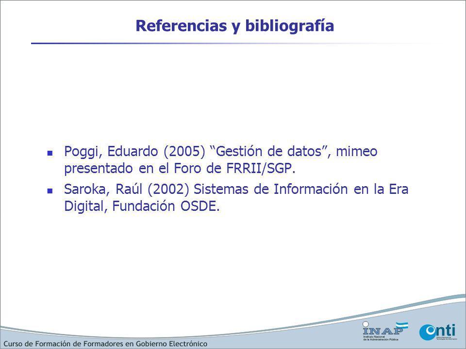 Referencias y bibliografía Poggi, Eduardo (2005) Gestión de datos, mimeo presentado en el Foro de FRRII/SGP. Saroka, Raúl (2002) Sistemas de Informaci