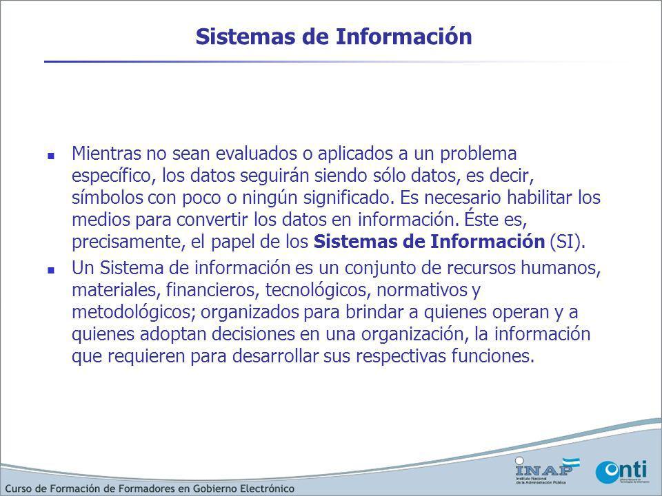 Sistemas de Información Mientras no sean evaluados o aplicados a un problema específico, los datos seguirán siendo sólo datos, es decir, símbolos con poco o ningún significado.