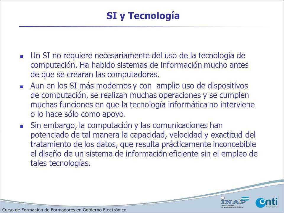SI y Tecnología Un SI no requiere necesariamente del uso de la tecnología de computación. Ha habido sistemas de información mucho antes de que se crea