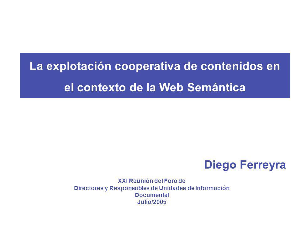 XXI Reunión del Foro de Directores y Responsables de Unidades de Información Documental Julio/2005 La explotación cooperativa de contenidos en el contexto de la Web Semántica Diego Ferreyra