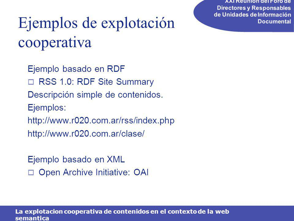 XXI Reunión del Foro de Directores y Responsables de Unidades de Información Documental La explotacion cooperativa de contenidos en el contexto de la web semantica Ejemplos de explotación cooperativa Ejemplo basado en RDF RSS 1.0: RDF Site Summary Descripción simple de contenidos.