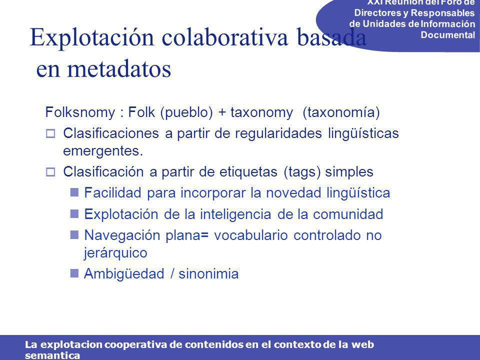 XXI Reunión del Foro de Directores y Responsables de Unidades de Información Documental La explotacion cooperativa de contenidos en el contexto de la web semantica Explotación colaborativa basada en metadatos Folksnomy : Folk (pueblo) + taxonomy (taxonomía) Clasificaciones a partir de regularidades lingüísticas emergentes.