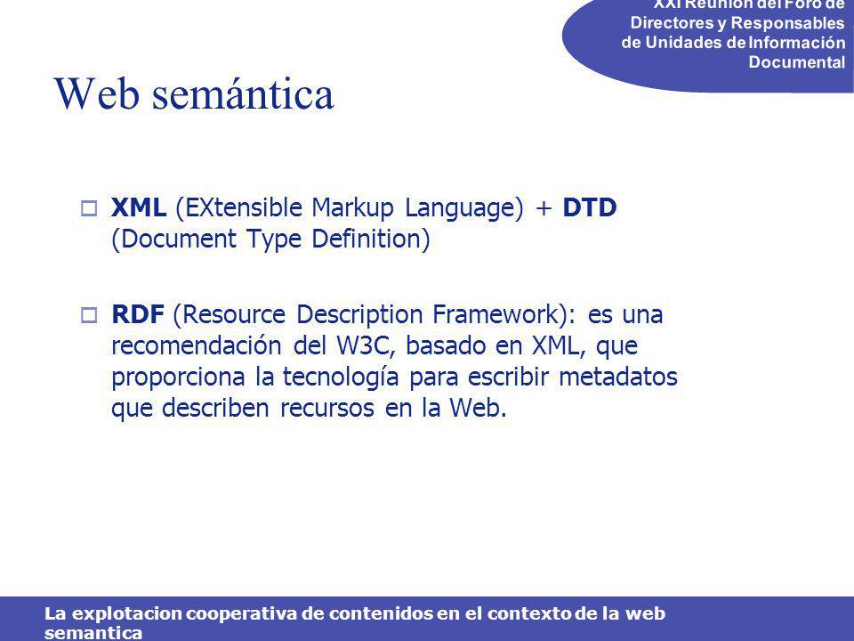 XXI Reunión del Foro de Directores y Responsables de Unidades de Información Documental La explotacion cooperativa de contenidos en el contexto de la web semantica Web semántica XML (EXtensible Markup Language) + DTD (Document Type Definition) RDF (Resource Description Framework): es una recomendación del W3C, basado en XML, que proporciona la tecnología para escribir metadatos que describen recursos en la Web.