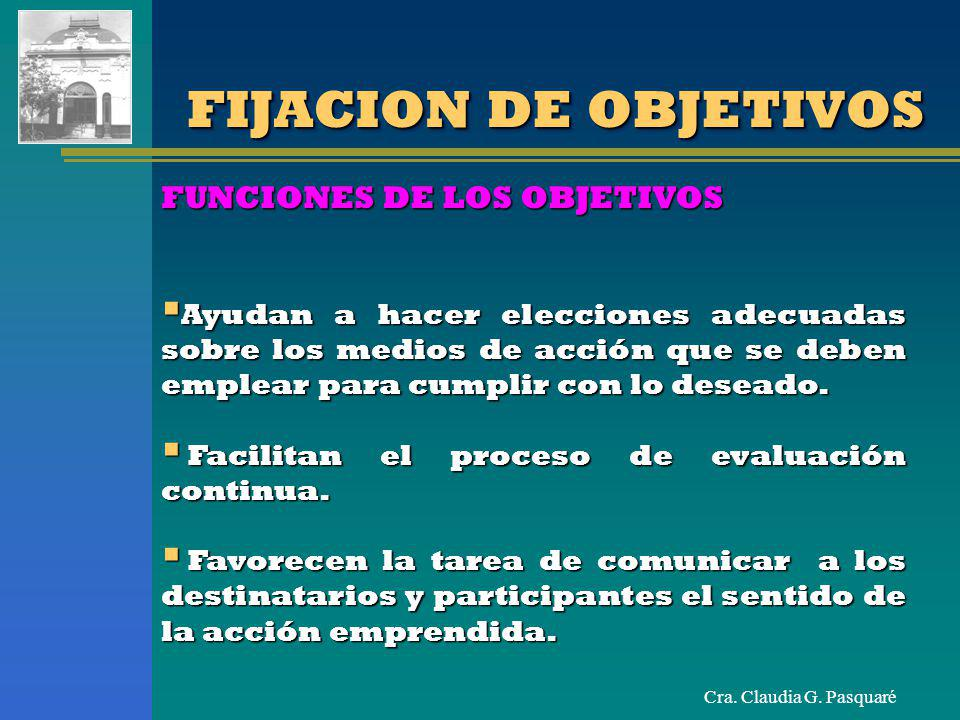 Cra. Claudia G. Pasquaré FIJACION DE OBJETIVOS Ayudan a hacer elecciones adecuadas sobre los medios de acción que se deben emplear para cumplir con lo