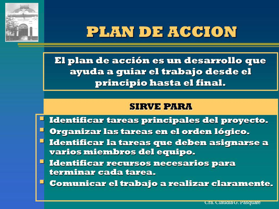 Cra. Claudia G. Pasquaré PLAN DE ACCION El plan de acción es un desarrollo que ayuda a guiar el trabajo desde el principio hasta el final. SIRVE PARA