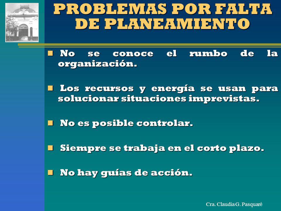 Cra. Claudia G. Pasquaré PROBLEMAS POR FALTA DE PLANEAMIENTO No se conoce el rumbo de la organización. No se conoce el rumbo de la organización. Los r