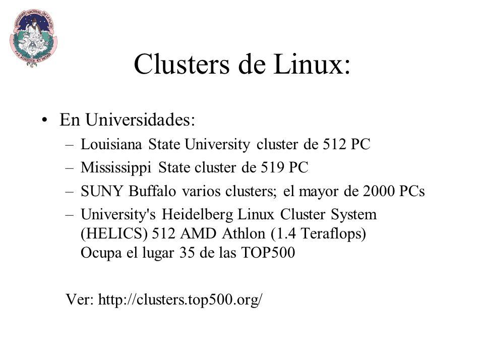 Clusters de Linux: En Universidades: –Louisiana State University cluster de 512 PC –Mississippi State cluster de 519 PC –SUNY Buffalo varios clusters; el mayor de 2000 PCs –University s Heidelberg Linux Cluster System (HELICS) 512 AMD Athlon (1.4 Teraflops) Ocupa el lugar 35 de las TOP500 Ver: http://clusters.top500.org/