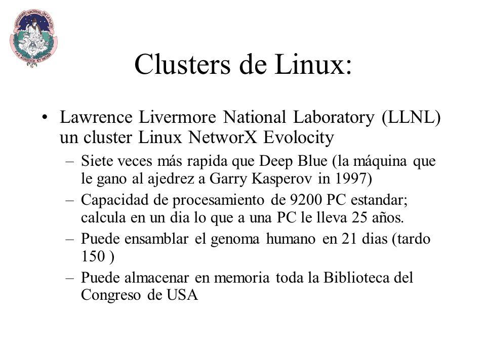 Clusters de Linux: Lawrence Livermore National Laboratory (LLNL) un cluster Linux NetworX Evolocity –Siete veces más rapida que Deep Blue (la máquina que le gano al ajedrez a Garry Kasperov in 1997) –Capacidad de procesamiento de 9200 PC estandar; calcula en un dia lo que a una PC le lleva 25 años.