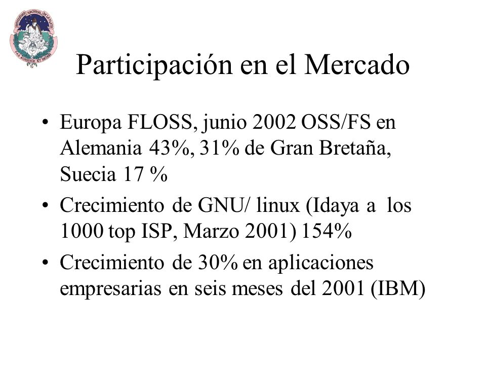 Participación en el Mercado Europa FLOSS, junio 2002 OSS/FS en Alemania 43%, 31% de Gran Bretaña, Suecia 17 % Crecimiento de GNU/ linux (Idaya a los 1000 top ISP, Marzo 2001) 154% Crecimiento de 30% en aplicaciones empresarias en seis meses del 2001 (IBM)