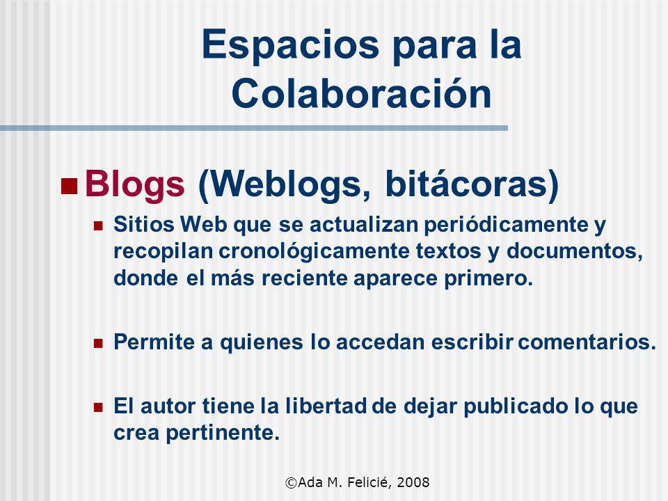 Espacios para la Colaboración Blogs (Weblogs, bitácoras) Sitios Web que se actualizan periódicamente y recopilan cronológicamente textos y documentos,