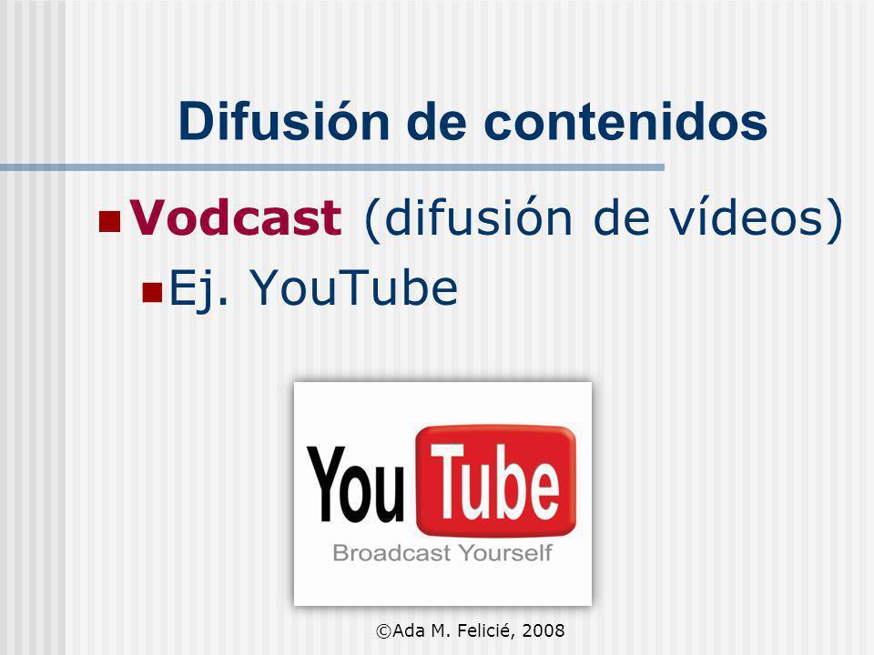 Difusión de contenidos Vodcast (difusión de vídeos) Ej. YouTube ©Ada M. Felicié, 2008