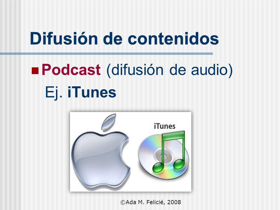 Difusión de contenidos Podcast (difusión de audio) Ej. iTunes Difusión de contenidos ©Ada M. Felicié, 2008