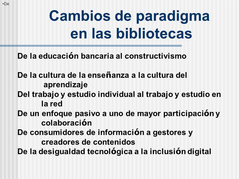 Cambios de paradigma en las bibliotecas De la educaci ó n bancaria al constructivismo De la cultura de la ense ñ anza a la cultura del aprendizaje Del