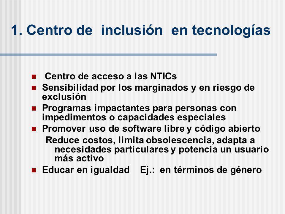 1. Centro de inclusión en tecnologías Centro de acceso a las NTICs Sensibilidad por los marginados y en riesgo de exclusión Programas impactantes para