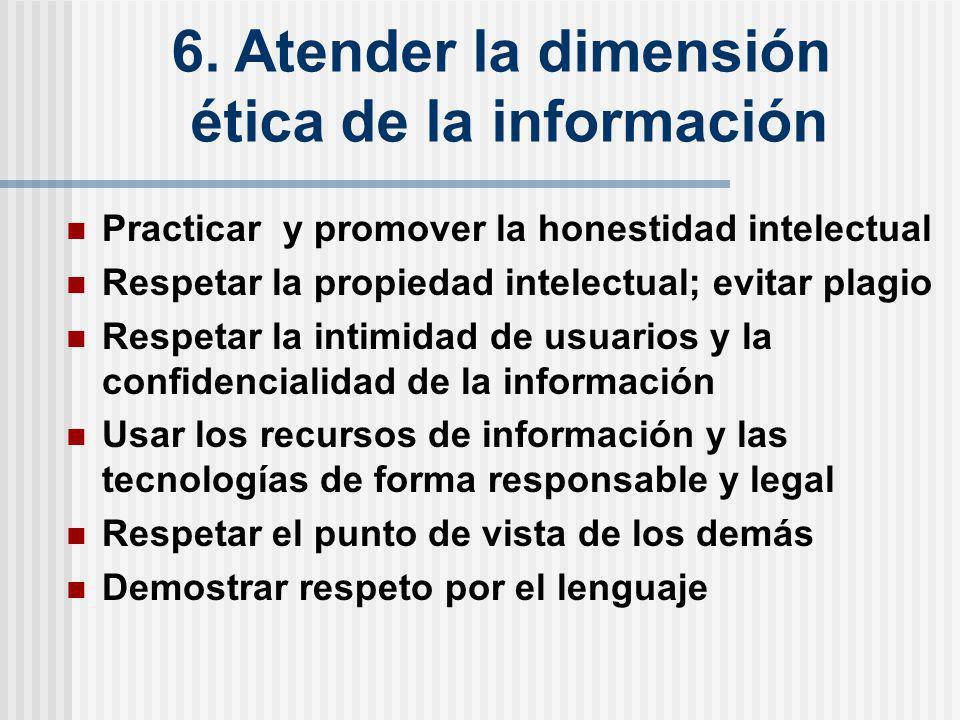 6. Atender la dimensión ética de la información Practicar y promover la honestidad intelectual Respetar la propiedad intelectual; evitar plagio Respet