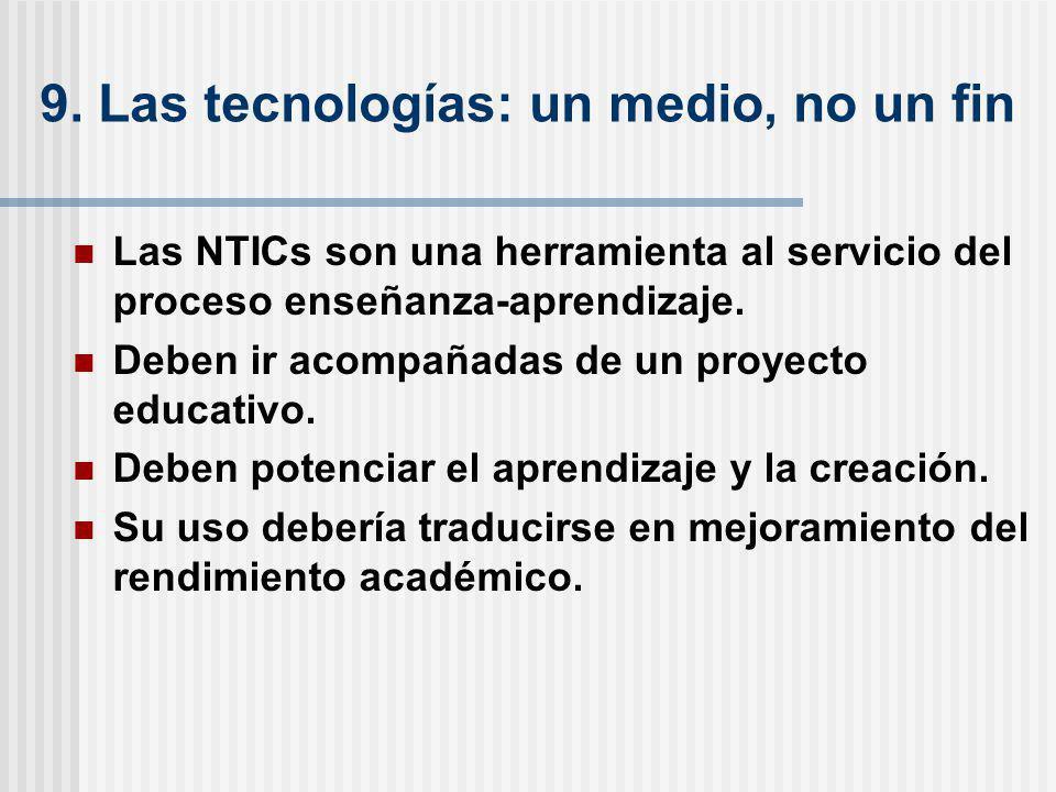 9. Las tecnologías: un medio, no un fin Las NTICs son una herramienta al servicio del proceso enseñanza-aprendizaje. Deben ir acompañadas de un proyec