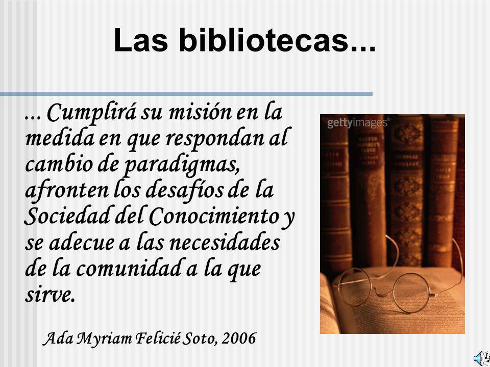 Las bibliotecas...... Cumplirá su misión en la medida en que respondan al cambio de paradigmas, afronten los desafíos de la Sociedad del Conocimiento