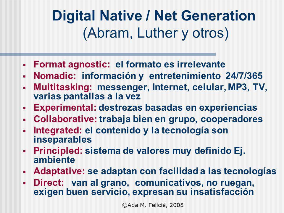 Digital Native / Net Generation (Abram, Luther y otros) Format agnostic: el formato es irrelevante Nomadic: información y entretenimiento 24/7/365 Mul