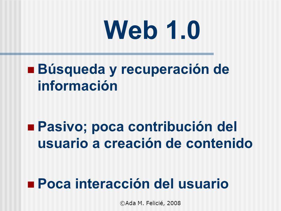 Web 1.0 Búsqueda y recuperación de información Pasivo; poca contribución del usuario a creación de contenido Poca interacción del usuario ©Ada M. Feli