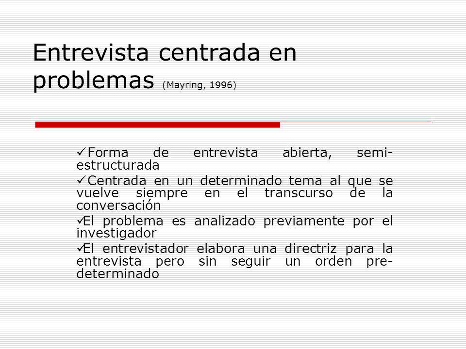 Entrevista centrada en problemas (Mayring, 1996) Forma de entrevista abierta, semi- estructurada Centrada en un determinado tema al que se vuelve siem