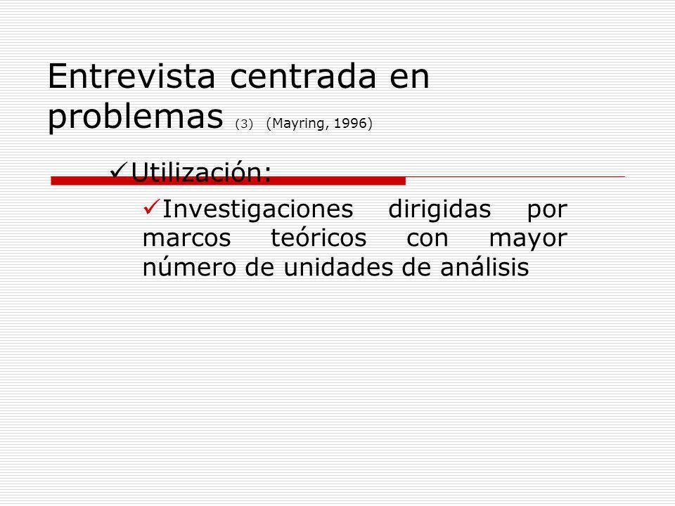 Entrevista centrada en problemas (3) (Mayring, 1996) Utilización: Investigaciones dirigidas por marcos teóricos con mayor número de unidades de anális